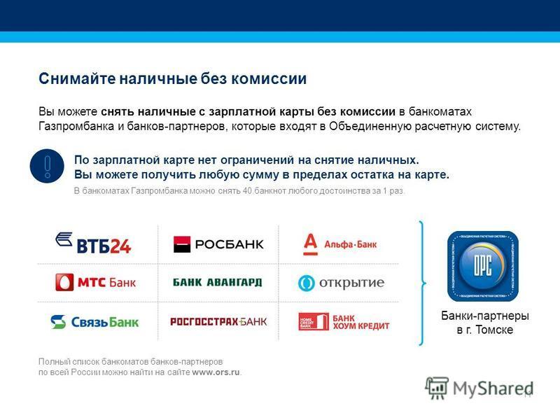 11 Снимайте наличные без комиссии Вы можете снять наличные с зарплатной карты без комиссии в банкоматах Газпромбанка и банков-партнеров, которые входят в Объединенную расчетную систему. По зарплатной карте нет ограничений на снятие наличных. Вы может