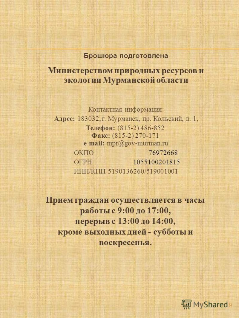 Контактная информация: Адрес: 183032, г. Мурманск, пр. Кольский, д. 1, Телефон: (815-2) 486-852 Факс: (815-2) 270-171 e-mail: mpr@gov-murman.ru ОКПО 76972668 ОГРН 1055100201815 ИНН/КПП 5190136260/519001001 9