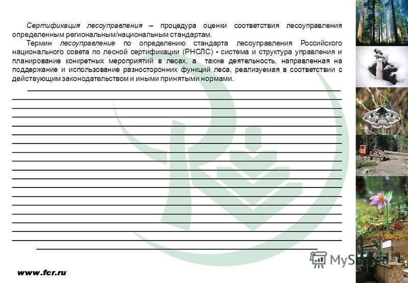 Сертификация лесоуправления – процедура оценки соответствия лесоуправления определенным региональным/национальным стандартам. Термин лесоуправление по определению стандарта лесоуправления Российского национального совета по лесной сертификации (РНСЛС
