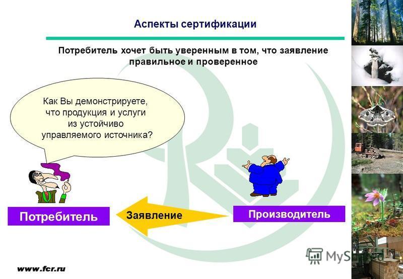 Аспекты сертификации Производитель Потребитель Заявление Потребитель хочет быть уверенным в том, что заявление правильное и проверенное Как Вы демонстрируете, что продукция и услуги из устойчиво управляемого источника?