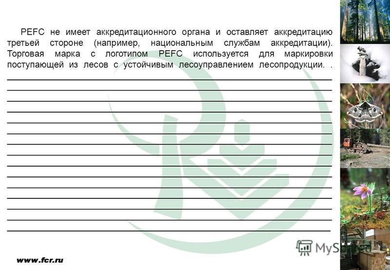 PEFC не имеет аккредитационного органа и оставляет аккредитацию третьей стороне (например, национальным службам аккредитации). Торговая марка с логотипом PEFC используется для маркировки поступающей из лесов с устойчивым лесоуправлением лесопродукции