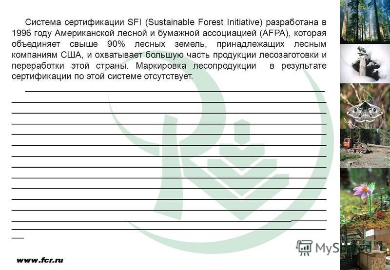 Система сертификации SFI (Sustainable Forest Initiative) разработана в 1996 году Американской лесной и бумажной ассоциацией (AFPA), которая объединяет свыше 90% лесных земель, принадлежащих лесным компаниям США, и охватывает большую часть продукции л