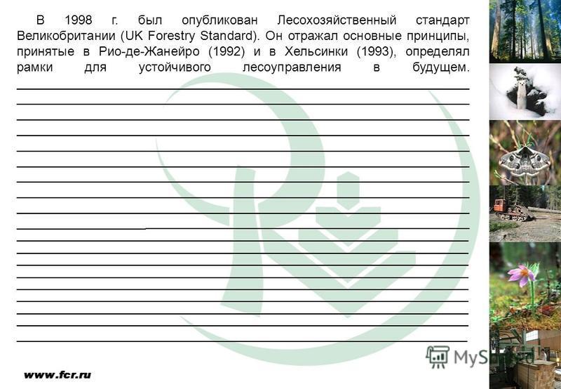 В 1998 г. был опубликован Лесохозяйственный стандарт Великобритании (UK Forestry Standard). Он отражал основные принципы, принятые в Рио-де-Жанейро (1992) и в Хельсинки (1993), определял рамки для устойчивого лесоуправления в будущем. _______________
