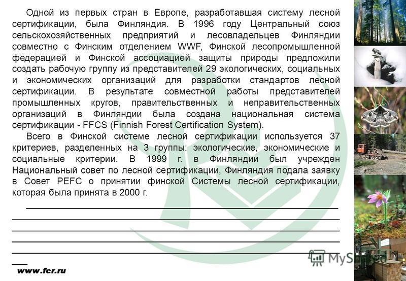Одной из первых стран в Европе, разработавшая систему лесной сертификации, была Финляндия. В 1996 году Центральный союз сельскохозяйственных предприятий и лесовладельцев Финляндии совместно с Финским отделением WWF, Финской лесопромышленной федерацие