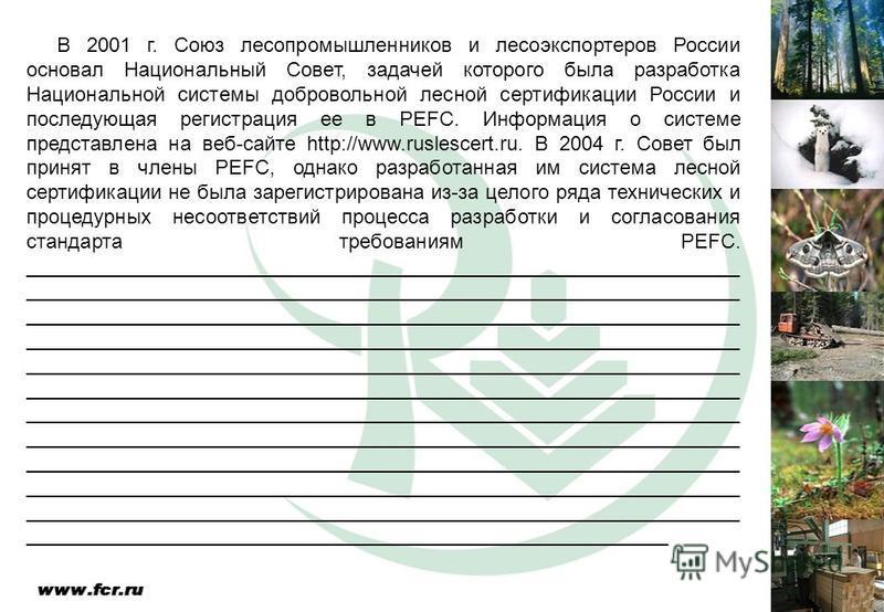 В 2001 г. Союз лесопромышленников и лесоэкспортеров России основал Национальный Совет, задачей которого была разработка Национальной системы добровольной лесной сертификации России и последующая регистрация ее в PEFC. Информация о системе представлен