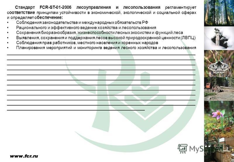 Стандарт FCR-ST-01-2006 лесоуправления и лесопользования регламентирует соответствие принципам устойчивости в экономической, экологической и социальной сферах и определяет обеспечение: Соблюдения законодательства и международных обязательств РФ Рацио