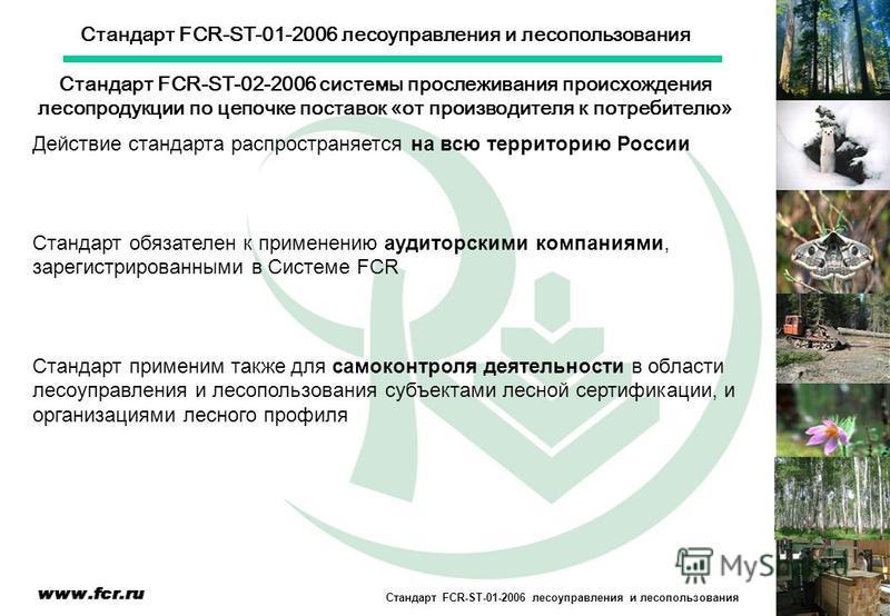 Стандарт FCR-ST-01-2006 лесоуправления и лесопользования Действие стандарта распространяется на всю территорию России Стандарт обязателен к применению аудиторскими компаниями, зарегистрированными в Системе FCR Стандарт применим также для самоконтроля
