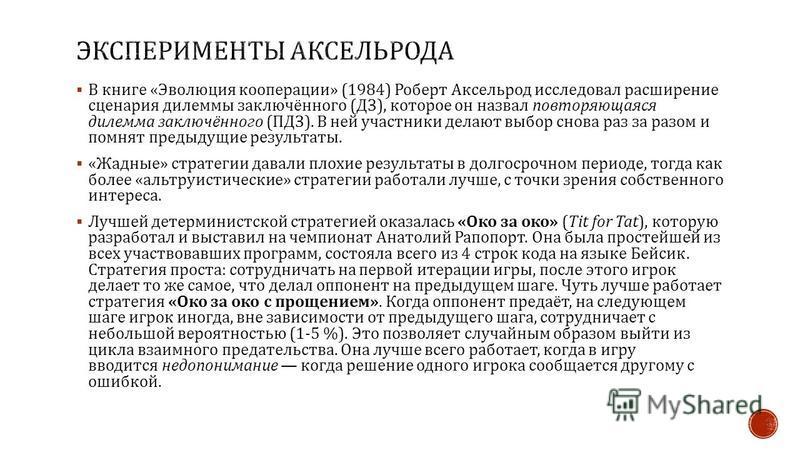 В книге « Эволюция кооперации » (1984) Роберт Аксельрод исследовал расширение сценария дилеммы заключённого ( ДЗ ), которое он назвал повторяющаяся дилемма заключённого ( ПДЗ ). В ней участники делают выбор снова раз за разом и помнят предыдущие резу