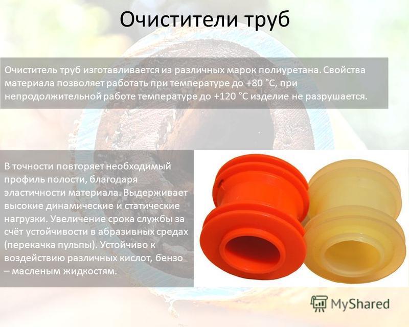 Очистители труб Очиститель труб изготавливается из различных марок полиуретана. Свойства материала позволяет работать при температуре до +80 °C, при непродолжительной работе температуре до +120 °C изделие не разрушается. В точности повторяет необходи