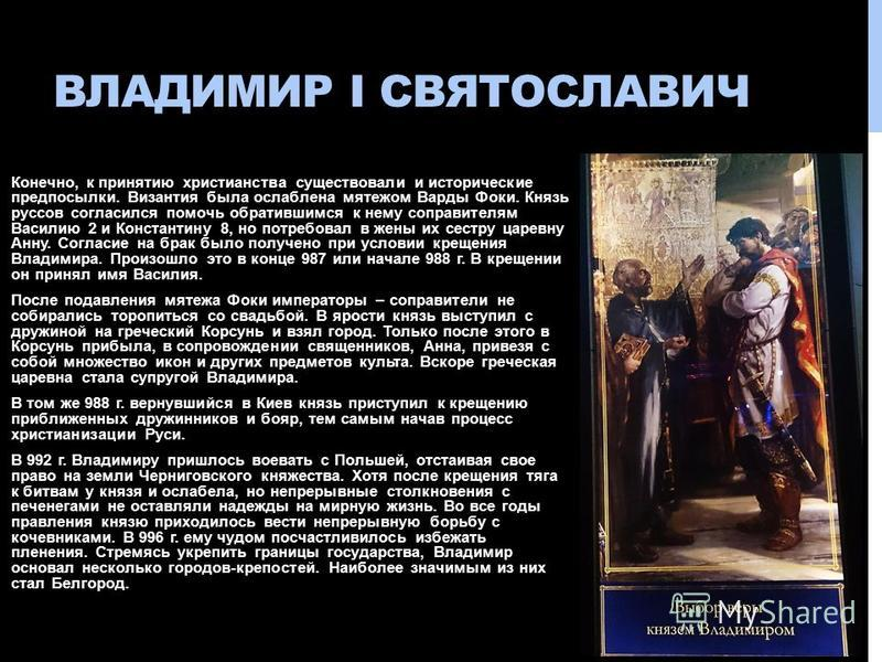ВЛАДИМИР I СВЯТОСЛАВИЧ Конечно, к принятию христианства существовали и исторические предпосылки. Византия была ослаблена мятежом Варды Фоки. Князь руссов согласился помочь обратившимся к нему соправителям Василию 2 и Константину 8, но потребовал в же