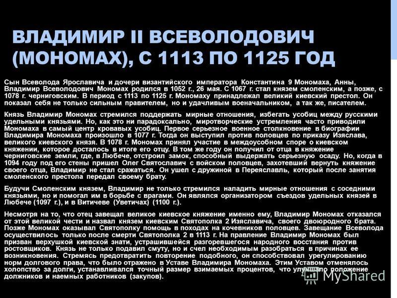 ВЛАДИМИР II ВСЕВОЛОДОВИЧ (МОНОМАХ), С 1113 ПО 1125 ГОД Сын Всеволода Ярославича и дочери византийского императора Константина 9 Мономаха, Анны, Владимир Всеволодович Мономах родился в 1052 г., 26 мая. С 1067 г. стал князем смоленским, а позже, с 1078