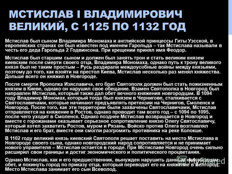 МСТИСЛАВ I ВЛАДИМИРОВИЧ ВЕЛИКИЙ, С 1125 ПО 1132 ГОД Мстислав был сыном Владимира Мономаха и английской принцессы Гиты Уэсской, в европейских странах он был известен под именем Гарольда – так Мстислава называли в честь его деда Гарольда 2 Годвинсона.