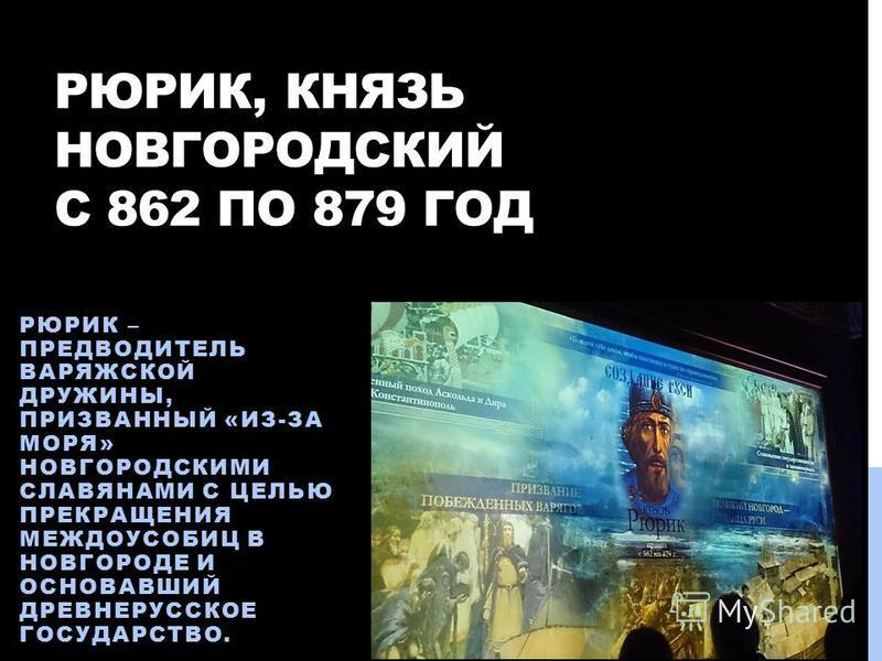 РЮРИК, КНЯЗЬ НОВГОРОДСКИЙ С 862 ПО 879 ГОД РЮРИК – ПРЕДВОДИТЕЛЬ ВАРЯЖСКОЙ ДРУЖИНЫ, ПРИЗВАННЫЙ «ИЗ-ЗА МОРЯ» НОВГОРОДСКИМИ СЛАВЯНАМИ С ЦЕЛЬЮ ПРЕКРАЩЕНИЯ МЕЖДОУСОБИЦ В НОВГОРОДЕ И ОСНОВАВШИЙ ДРЕВНЕРУССКОЕ ГОСУДАРСТВО.