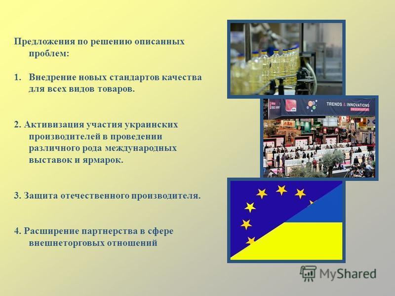 Предложения по решению описанных проблем: 1. Внедрение новых стандартов качества для всех видов товаров. 2. Активизация участия украинских производителей в проведении различного рода международных выставок и ярмарок. 3. Защита отечественного производ