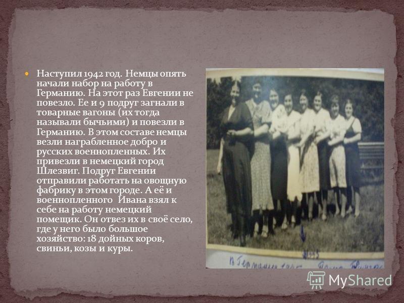 Наступил 1942 год. Немцы опять начали набор на работу в Германию. На этот раз Евгении не повезло. Ее и 9 подруг загнали в товарные вагоны (их тогда называли бычьими) и повезли в Германию. В этом составе немцы везли награбленное добро и русских военно