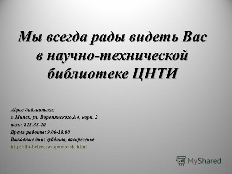 Мы всегда рады видеть Вас в научно-технической библиотеке ЦНТИ Адрес библиотеки: г. Минск, ул. Воронянского,д.4, корп. 2 тел.: 225-35-20 Время работы: 9.00-18.00 Выходные дни: суббота, воскресенье http://lib-belrw.rw/opac/basic.html