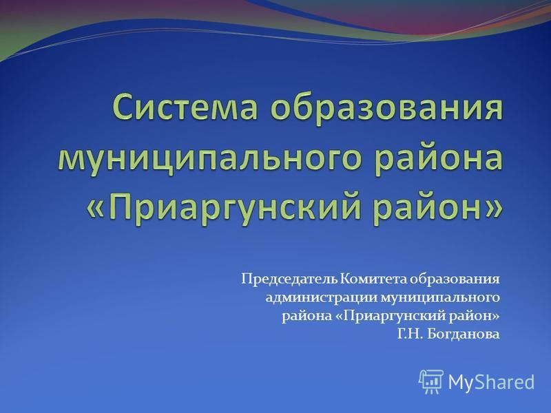 Председатель Комитета образования администрации муниципального района «Приаргунский район» Г.Н. Богданова