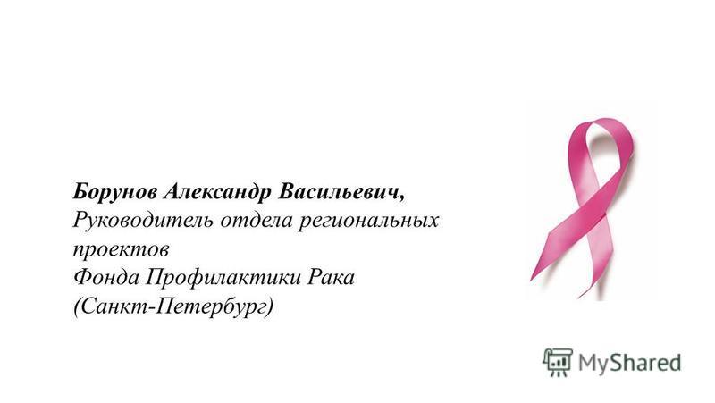 Борунов Александр Васильевич, Руководитель отдела региональных проектов Фонда Профилактики Рака (Санкт-Петербург)