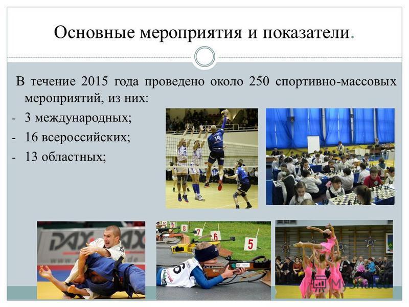 Основные мероприятия и показатели. В течение 2015 года проведено около 250 спортивно-массовых мероприятий, из них: - 3 международных; - 16 всероссийских; - 13 областных;