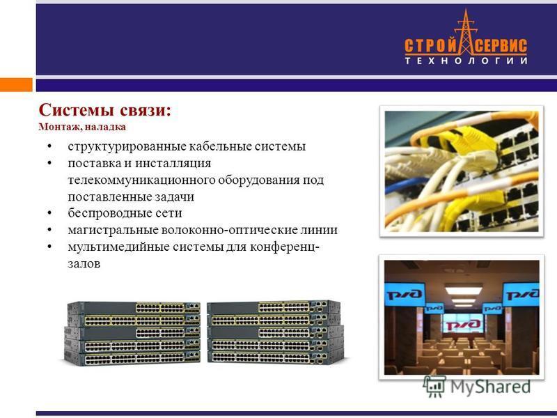структурированные кабельные системы поставка и инсталляция телекоммуникационного оборудования под поставленные задачи беспроводные сети магистральные волоконно-оптические линии мультимедийные системы для конференц- залов Системы связи: Монтаж, наладк