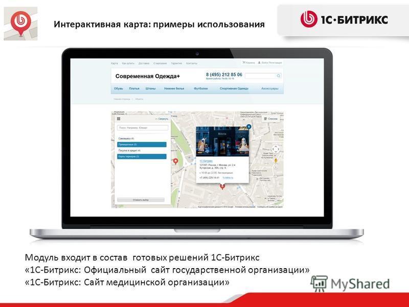 Интерактивная карта: примеры использования Модуль входит в состав готовых решений 1С-Битрикс «1С-Битрикс: Официальный сайт государственной организации» «1С-Битрикс: Сайт медицинской организации»