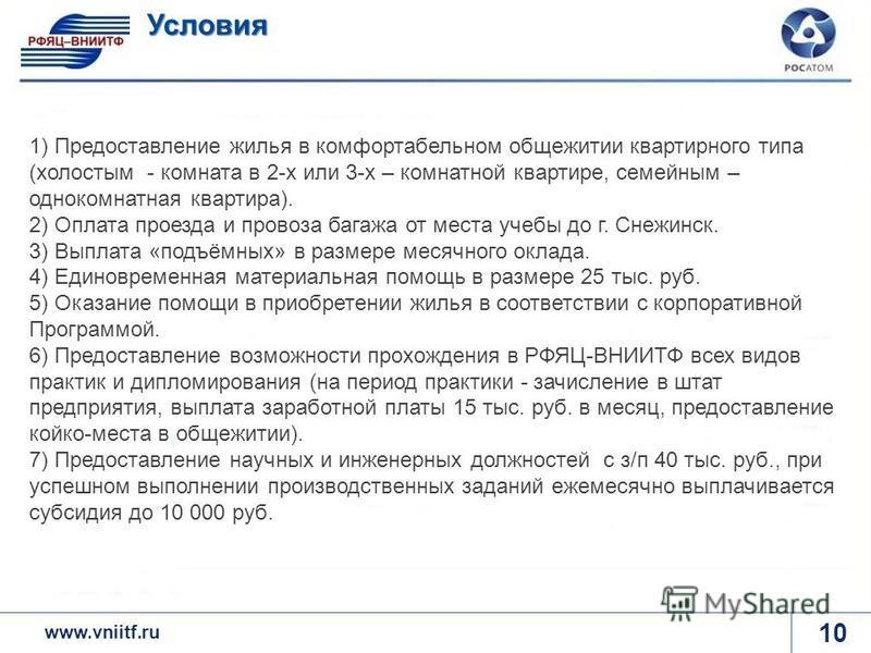 www.rosatom.ru 10 Условия www.vniitf.ru 1) Предоставление жилья в комфортабельном общежитии квартирного типа (холостым - комната в 2-х или 3-х – комнатной квартире, семейным – однокомнатная квартира). 2) Оплата проезда и провоза багажа от места учебы