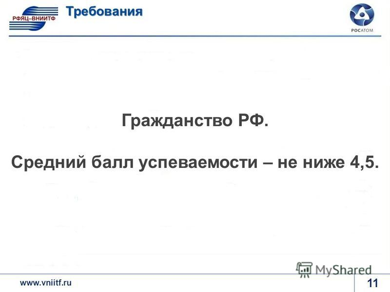 www.rosatom.ru 11 Требования www.vniitf.ru Гражданство РФ. Средний балл успеваемости – не ниже 4,5.