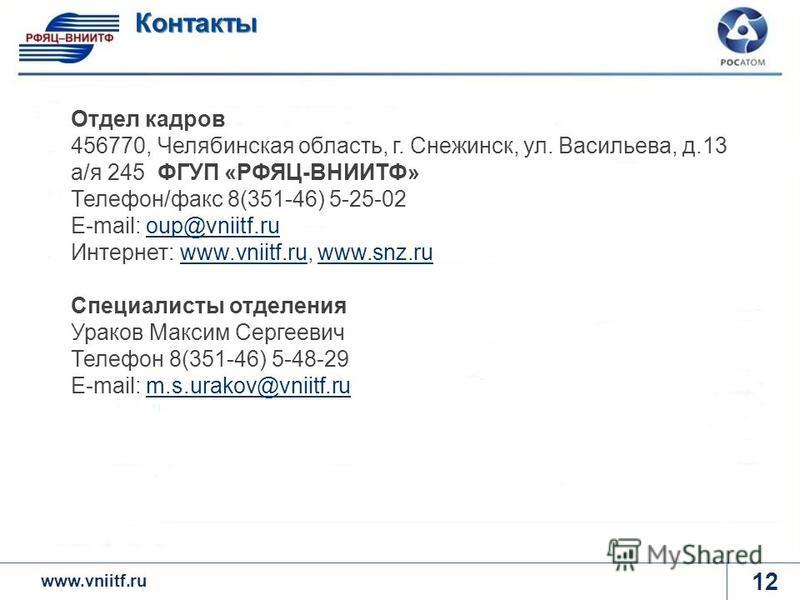 www.rosatom.ru 12 Контакты www.vniitf.ru Отдел кадров 456770, Челябинская область, г. Снежинск, ул. Васильева, д.13 а/я 245 ФГУП «РФЯЦ-ВНИИТФ» Телефон/факс 8(351-46) 5-25-02 Е-mail: oup@vniitf.ru Интернет: www.vniitf.ru, www.snz.ruoup@vniitf.ruwww.vn
