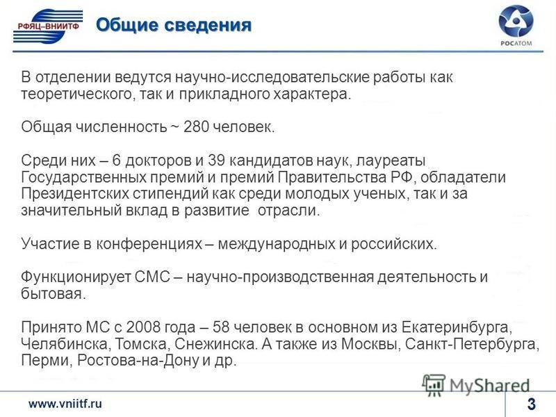 www.rosatom.ru 3 Общие сведения www.vniitf.ru В отделении ведутся научно-исследовательские работы как теоретического, так и прикладного характера. Общая численность ~ 280 человек. Среди них – 6 докторов и 39 кандидатов наук, лауреаты Государственных