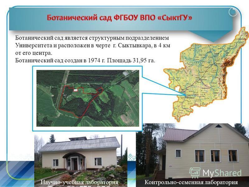 Ботанический сад является структурным подразделением Университета и расположен в черте г. Сыктывкара, в 4 км от его центра. Ботанический сад создан в 1974 г. Площадь 31,95 га. Научно-учебная лаборатория Контрольно-семенная лаборатория