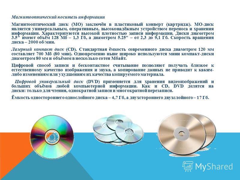 Магнитооптический носитель информации Магнитооптический диск (МО) заключён в пластиковый конверт (картридж). МО-диск является универсальным, оперативным, высоконадёжным устройством переноса и хранения информации. Характеризуются высокой плотностью за