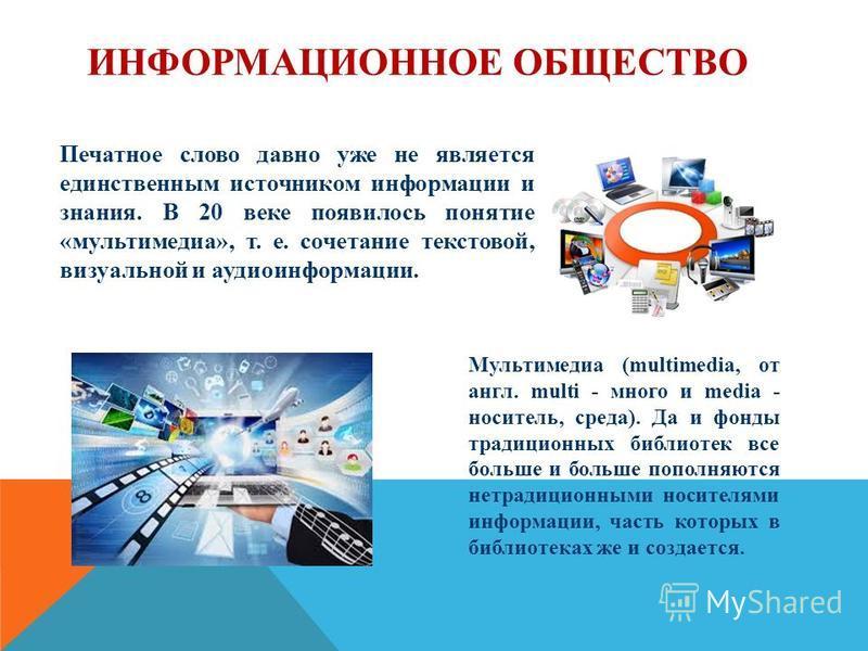 ИНФОРМАЦИОННОЕ ОБЩЕСТВО Печатное слово давно уже не является единственным источником информации и знания. В 20 веке появилось понятие «мультимедиа», т. е. сочетание текстовой, визуальной и аудиоинформации. Мультимедиа (multimedia, от англ. multi - мн