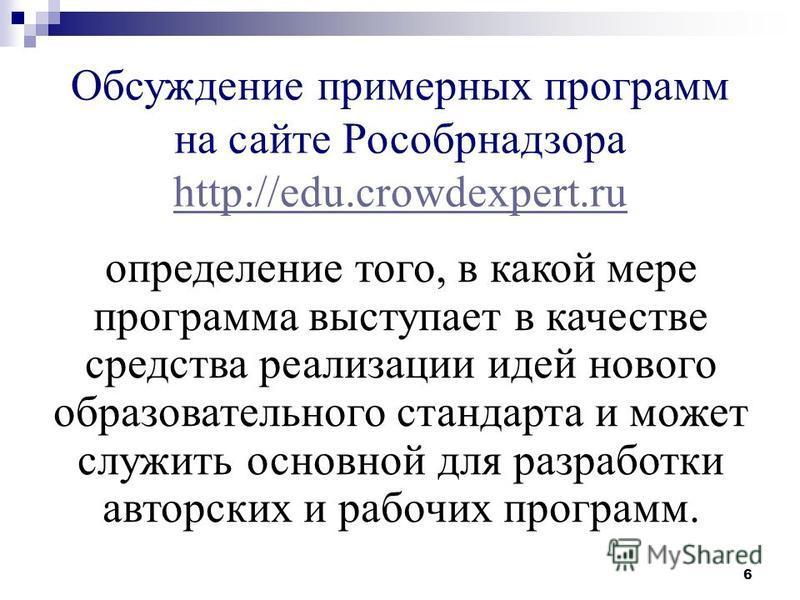 6 Обсуждение примерных программ на сайте Рособрнадзора http://edu.crowdexpert.ru http://edu.crowdexpert.ru определение того, в какой мере программа выступает в качестве средства реализации идей нового образовательного стандарта и может служить основн