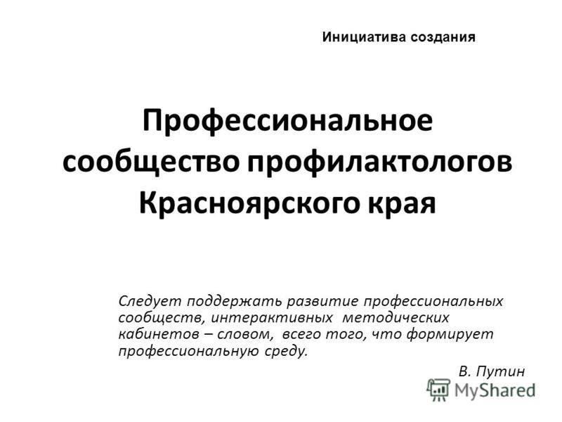 Профессиональное сообщество профилактологов Красноярского края Следует поддержать развитие профессиональных сообществ, интерактивных методических кабинетов – словом, всего того, что формирует профессиональную среду. В. Путин Инициатива создания