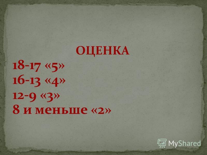 ОЦЕНКА 18-17 «5» 16-13 «4» 12-9 «3» 8 и меньше «2»