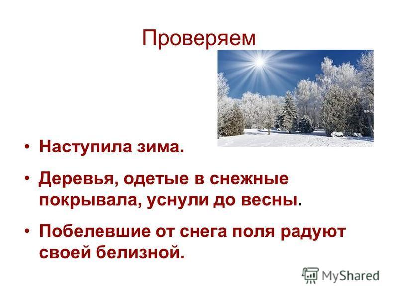 Проверяем Наступила зима. Деревья, одетые в снежные покрывала, уснули до весны. Побелевшие от снега поля радуют своей белизной.