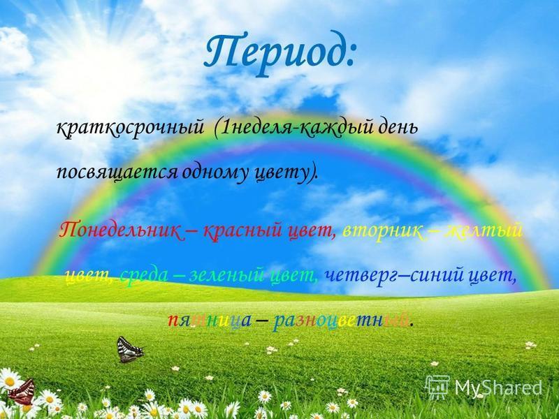 Период: краткосрочный (1 неделя-каждый день посвящается одному цвету). Понедельник – красный цвет, вторник – желтый цвет, среда – зеленый цвет, четверг–синий цвет, пятница – разноцветный.
