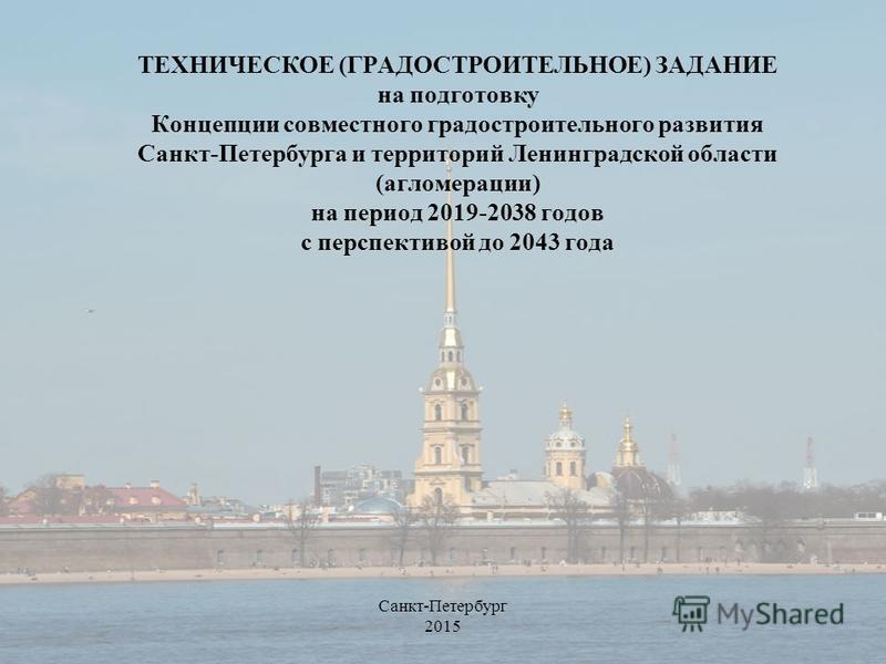ТЕХНИЧЕСКОЕ (ГРАДОСТРОИТЕЛЬНОЕ) ЗАДАНИЕ на подготовку Концепции совместного градостроительного развития Санкт-Петербурга и территорий Ленинградской области (агломерации) на период 2019-2038 годов с перспективой до 2043 года Санкт-Петербург 2015