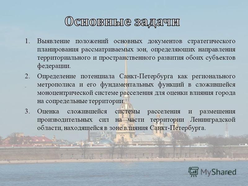 1. Выявление положений основных документов стратегического планирования рассматриваемых зон, определяющих направления территориального и пространственного развития обоих субъектов федерации. 2. Определение потенциала Санкт-Петербурга как региональног