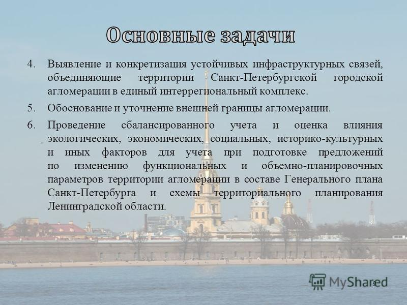 4. Выявление и конкретизация устойчивых инфраструктурных связей, объединяющие территории Санкт-Петербургской городской агломерации в единый интеррегиональный комплекс. 5. Обоснование и уточнение внешней границы агломерации. 6. Проведение сбалансирова