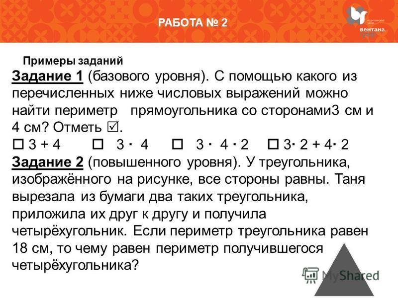 РАБОТА 2 Примеры заданий Задание 1 (базового уровня). С помощью какого из перечисленных ниже числовых выражений можно найти периметр прямоугольника со сторонами 3 см и 4 см? Отметь. 3 + 4 3 4 3 4 2 3 2 + 4 2 Задание 2 (повышенного уровня). У треуголь