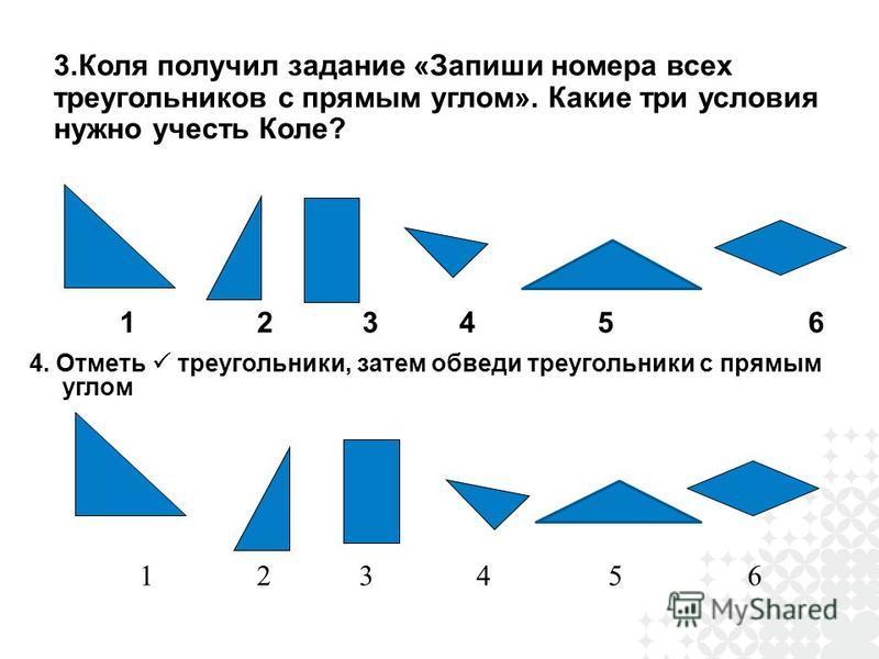 3. Коля получил задание «Запиши номера всех треугольников с прямым углом». Какие три условия нужно учесть Коле? 1 2 3 4 5 6 4. Отметь треугольники, затем обведи треугольники с прямым углом 1 2 3 4 5 6