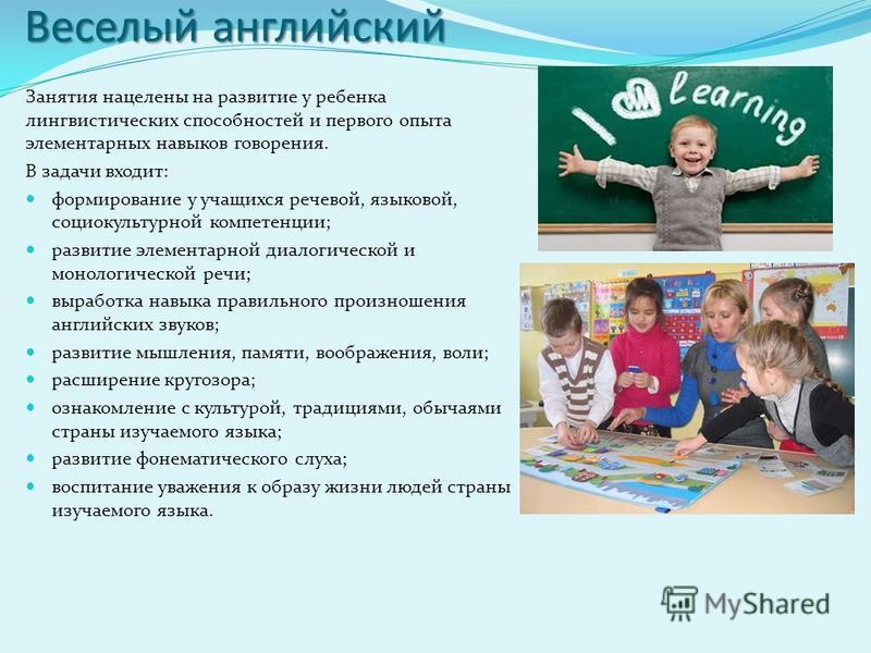 Веселый английский Занятия нацелены на развитие у ребенка лингвистических способностей и первого опыта элементарных навыков говорения. В задачи входит: формирование у учащихся речевой, языковой, социокультурной компетенции; развитие элементарной диал