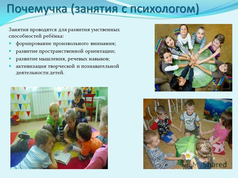 Почемучка (занятия с психологом) Занятия проводятся для развития умственных способностей ребёнка: формирование произвольного внимания; развитие пространственной ориентации; развитие мышления, речевых навыков; активизация творческой и познавательной д