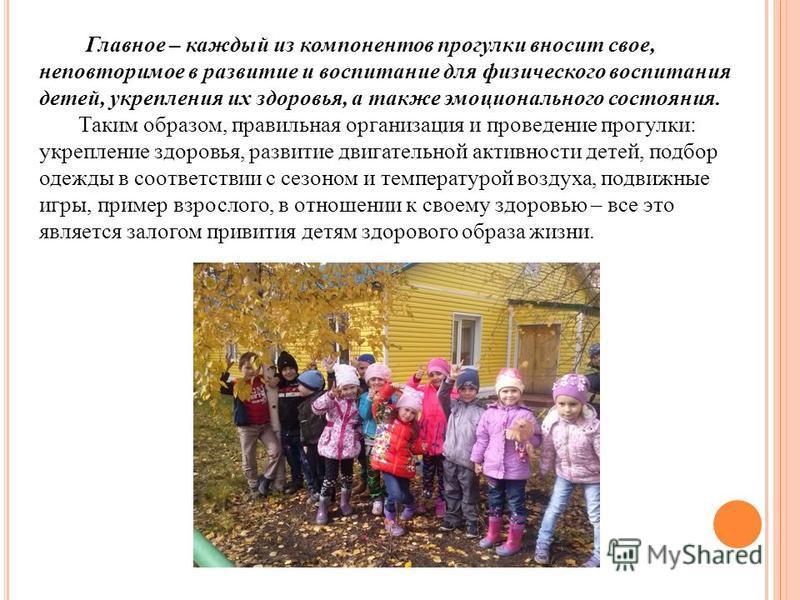 Главное – каждый из компонентов прогулки вносит свое, неповторимое в развитие и воспитание для физического воспитания детей, укрепления их здоровья, а также эмоционального состояния. Таким образом, правильная организация и проведение прогулки: укрепл