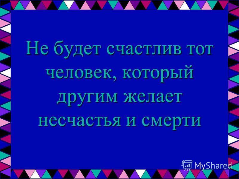 Не будет счастлив тот человек, который другим желает несчастья и смерти