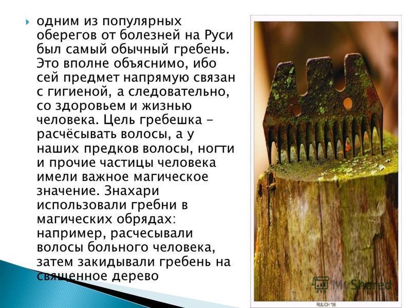 одним из популярных оберегов от болезней на Руси был самый обычный гребень. Это вполне объяснимо, ибо сей предмет напрямую связан с гигиеной, а следовательно, со здоровьем и жизнью человека. Цель гребешка - расчёсывать волосы, а у наших предков волос
