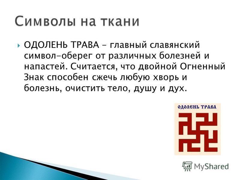 ОДОЛЕНЬ ТРАВА - главный славянский символ-оберег от различных болезней и напастей. Считается, что двойной Огненный Знак способен сжечь любую хворь и болезнь, очистить тело, душу и дух.