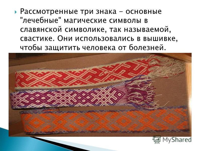 Рассмотренные три знака - основные лечебные магические символы в славянской символике, так называемой, свастике. Они использовались в вышивке, чтобы защитить человека от болезней.
