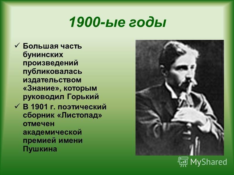 1900-ые годы Большая часть бунинских произведений публиковалась издательством «Знание», которым руководил Горький В 1901 г. поэтический сборник «Листопад» отмечен академической премией имени Пушкина